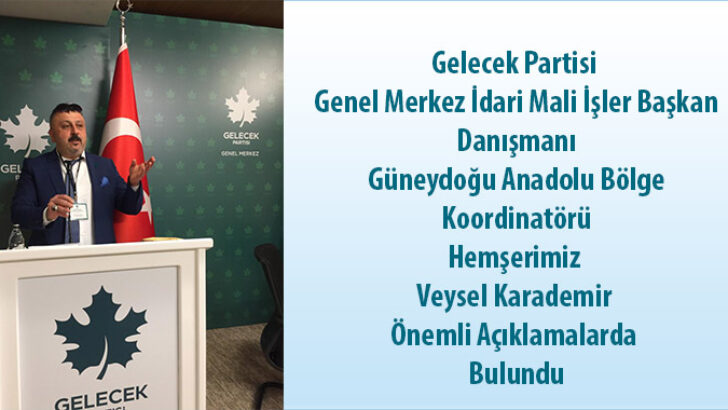 Gelecek Partisi Genel Merkez İdari Mali İşler Başkan Danışmanı Güneydoğu Anadolu Bölge Koordinatörühemşerimiz Veysel Karademir Önemli Açıklamalarda Bulundu